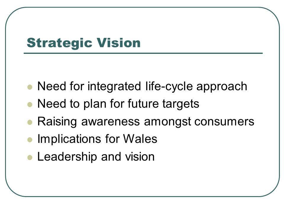 Strategic Vision Need for integrated life-cycle approach Need to plan for future targets Raising awareness amongst consumers Implications for Wales Leadership and vision