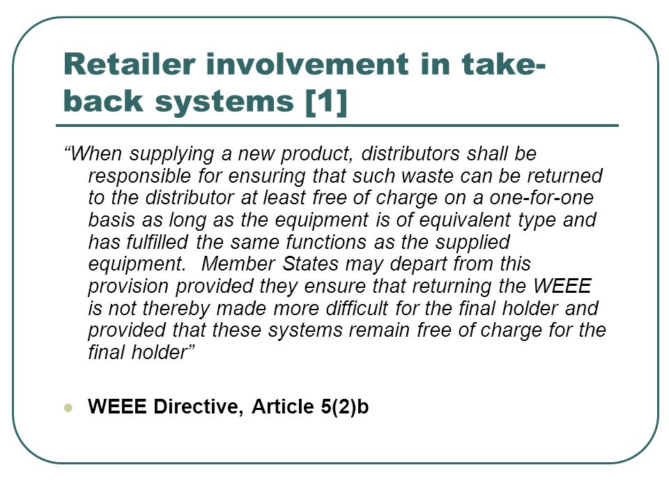 Retailer involvement in take- back systems [1] When supplying a new product, distributors shall be responsible for ensuring that such waste can be returned to the distributor at least free of charge on a one-for-one basis as long as the equipment is of equivalent type and has fulfilled the same functions as the supplied equipment.