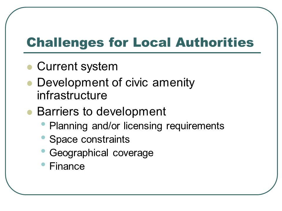 Challenges for Local Authorities Current system Development of civic amenity infrastructure Barriers to development Planning and/or licensing requirements Space constraints Geographical coverage Finance