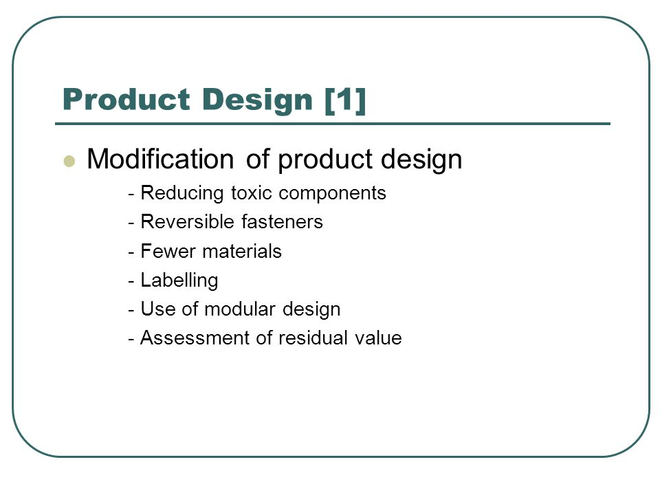 Product Design [1] Modification of product design - Reducing toxic components - Reversible fasteners - Fewer materials - Labelling - Use of modular design - Assessment of residual value
