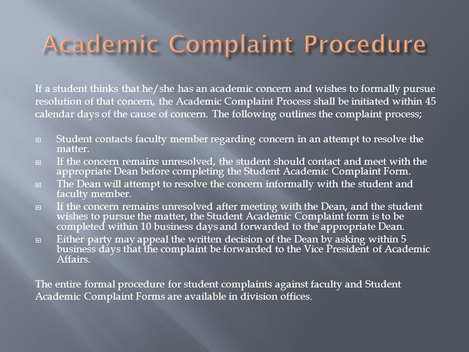 If a student thinks that he/she has an academic concern and wishes to formally pursue resolution of that concern, the Academic Complaint Process shall be initiated within 45 calendar days of the cause of concern.