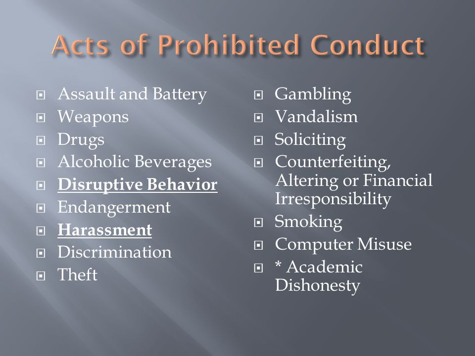  Assault and Battery  Weapons  Drugs  Alcoholic Beverages  Disruptive Behavior  Endangerment  Harassment  Discrimination  Theft  Gambling  Vandalism  Soliciting  Counterfeiting, Altering or Financial Irresponsibility  Smoking  Computer Misuse  * Academic Dishonesty