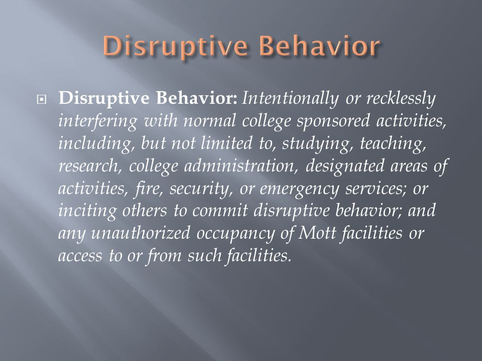  Disruptive Behavior: Intentionally or recklessly interfering with normal college sponsored activities, including, but not limited to, studying, teaching, research, college administration, designated areas of activities, fire, security, or emergency services; or inciting others to commit disruptive behavior; and any unauthorized occupancy of Mott facilities or access to or from such facilities.