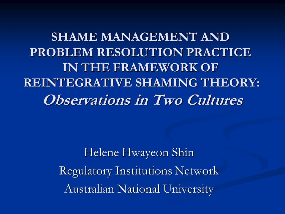 SHAME MANAGEMENT AND PROBLEM RESOLUTION PRACTICE IN THE FRAMEWORK OF REINTEGRATIVE SHAMING THEORY: Observations in Two Cultures Helene Hwayeon Shin Regulatory Institutions Network Australian National University