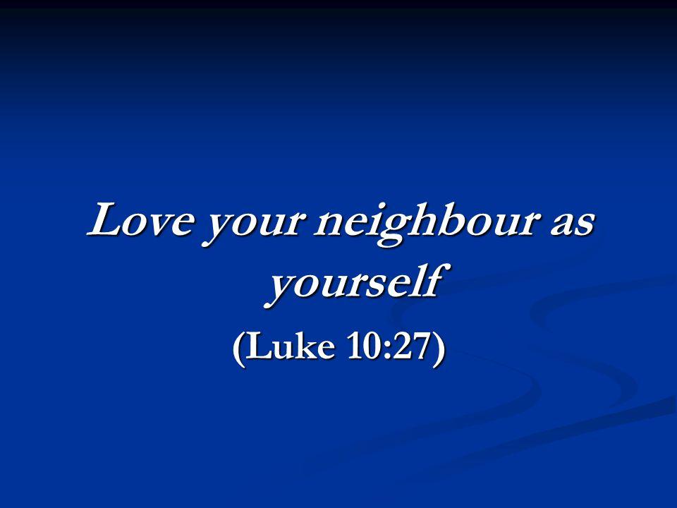 Love your neighbour as yourself (Luke 10:27)