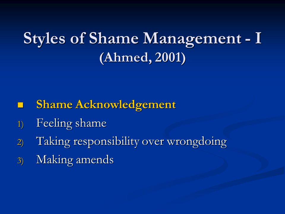 Styles of Shame Management - I (Ahmed, 2001) Shame Acknowledgement Shame Acknowledgement 1) Feeling shame 2) Taking responsibility over wrongdoing 3) Making amends