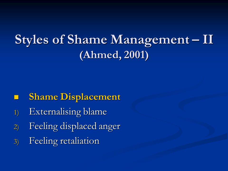 Styles of Shame Management – II (Ahmed, 2001) Shame Displacement Shame Displacement 1) Externalising blame 2) Feeling displaced anger 3) Feeling retaliation