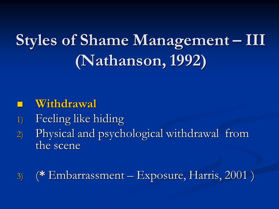 Styles of Shame Management – III (Nathanson, 1992) Withdrawal Withdrawal 1) Feeling like hiding 2) Physical and psychological withdrawal from the scene 3) (* Embarrassment – Exposure, Harris, 2001 )