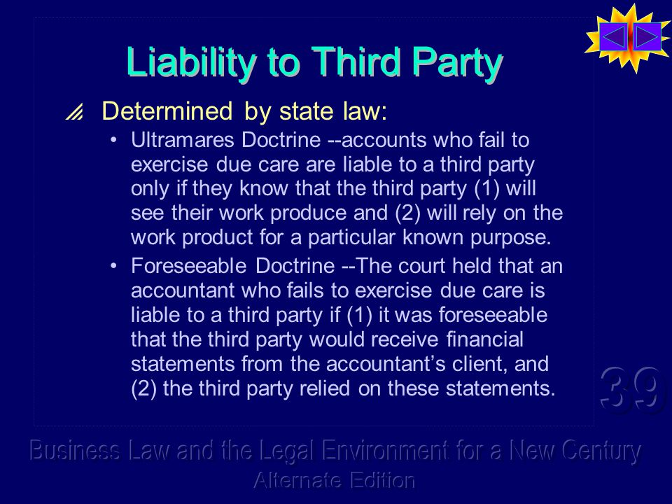 Liability to Third Party  Determined by state law: Ultramares Doctrine --accounts who fail to exercise due care are liable to a third party only if they know that the third party (1) will see their work produce and (2) will rely on the work product for a particular known purpose.