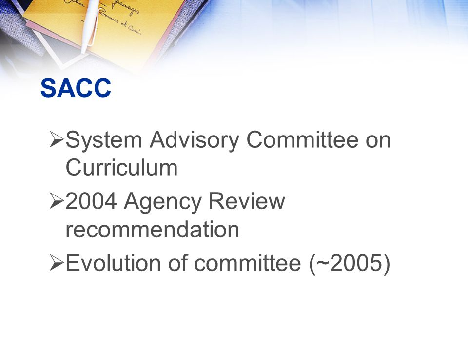 SACC  System Advisory Committee on Curriculum  2004 Agency Review recommendation  Evolution of committee (~2005)