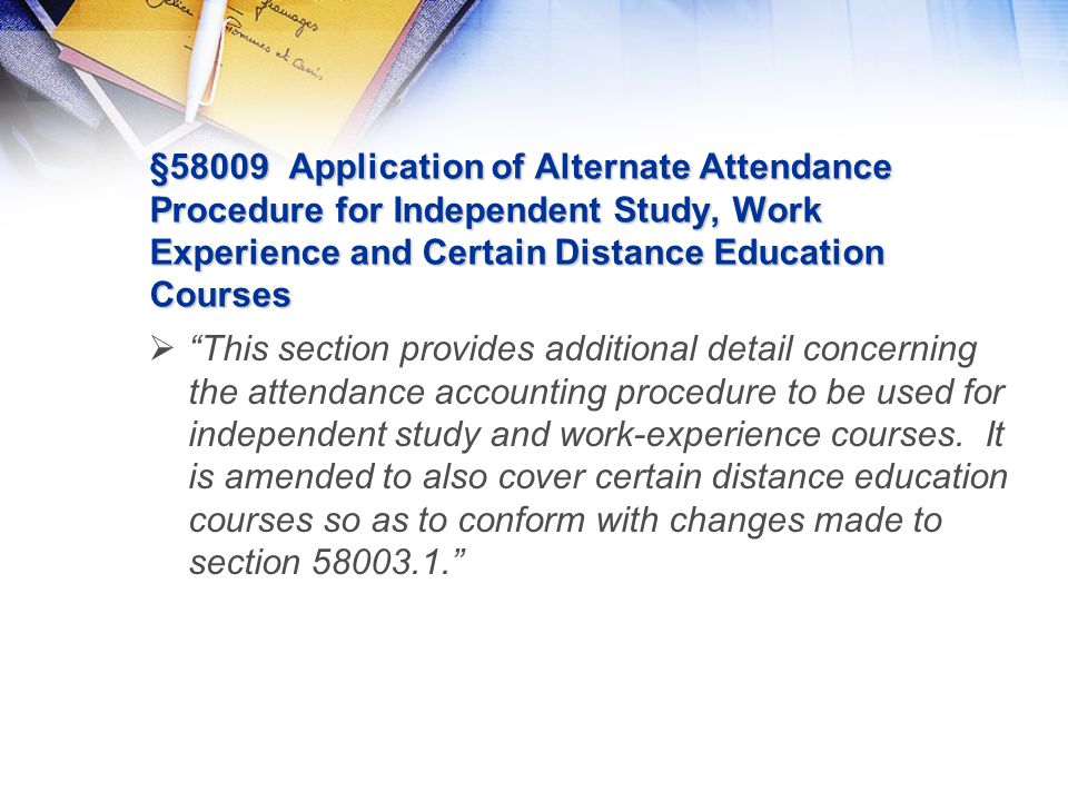 §58009 Application of Alternate Attendance Procedure for Independent Study, Work Experience and Certain Distance Education Courses  This section provides additional detail concerning the attendance accounting procedure to be used for independent study and work-experience courses.
