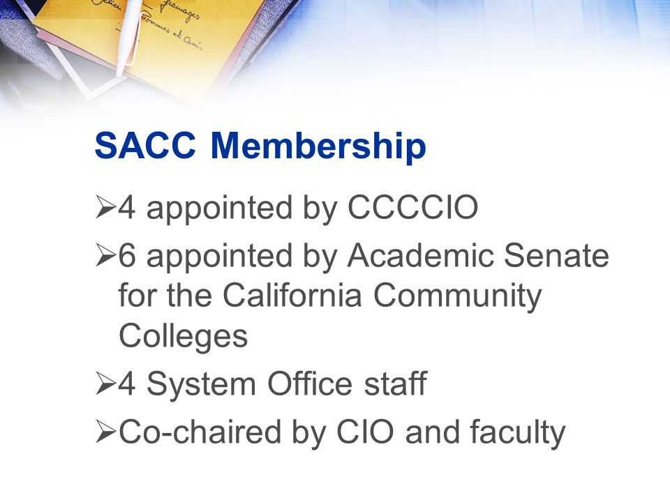 SACC Membership  4 appointed by CCCCIO  6 appointed by Academic Senate for the California Community Colleges  4 System Office staff  Co-chaired by CIO and faculty