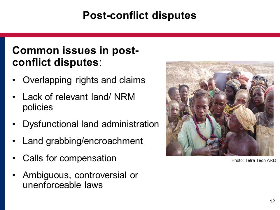 Post-conflict disputes Common issues in post- conflict disputes: Overlapping rights and claims Lack of relevant land/ NRM policies Dysfunctional land administration Land grabbing/encroachment Calls for compensation Ambiguous, controversial or unenforceable laws Photo: Tetra Tech ARD 12