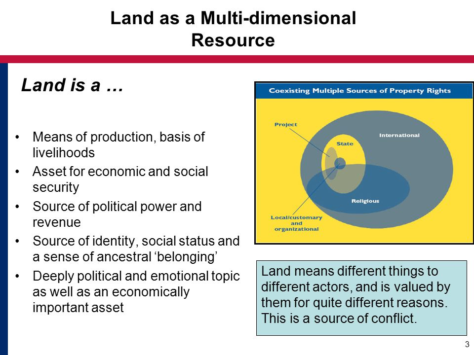 Land as a Multi-dimensional Resource Means of production, basis of livelihoods Asset for economic and social security Source of political power and revenue Source of identity, social status and a sense of ancestral 'belonging' Deeply political and emotional topic as well as an economically important asset 3 Land means different things to different actors, and is valued by them for quite different reasons.