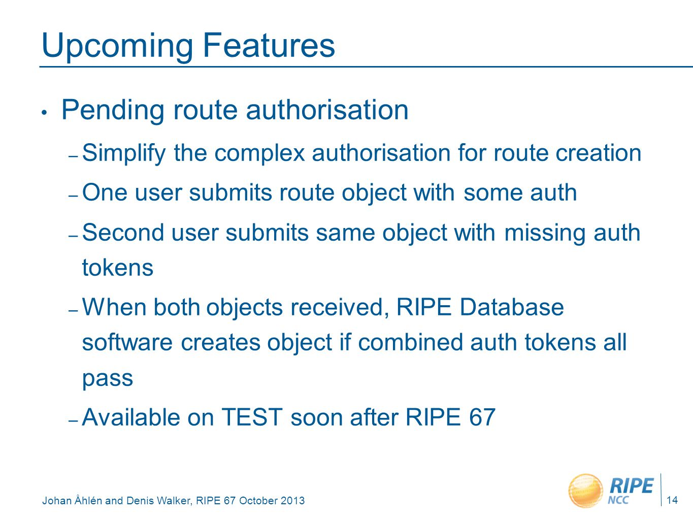 Johan Åhlén and Denis Walker, RIPE 67 October 2013 Upcoming Features Pending route authorisation – Simplify the complex authorisation for route creati