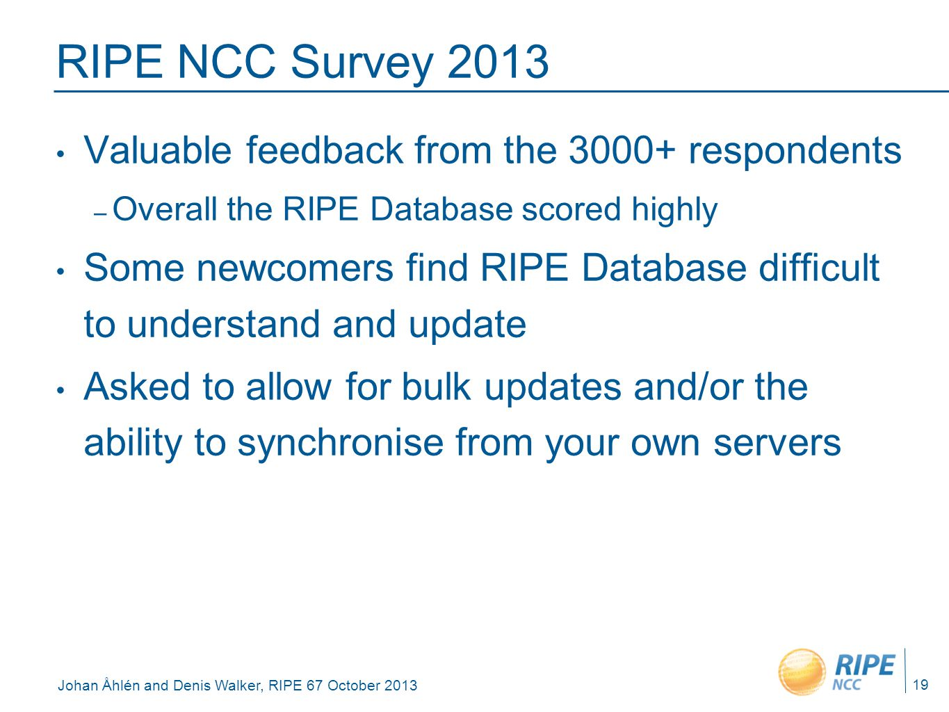 Johan Åhlén and Denis Walker, RIPE 67 October 2013 RIPE NCC Survey 2013 Valuable feedback from the 3000+ respondents – Overall the RIPE Database score