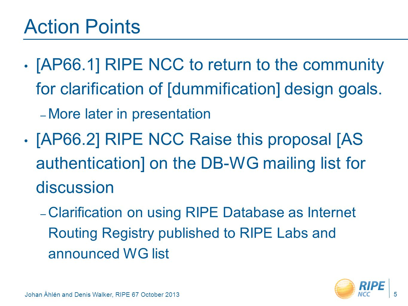 Johan Åhlén and Denis Walker, RIPE 67 October 2013 Action Points [AP66.1] RIPE NCC to return to the community for clarification of [dummification] des