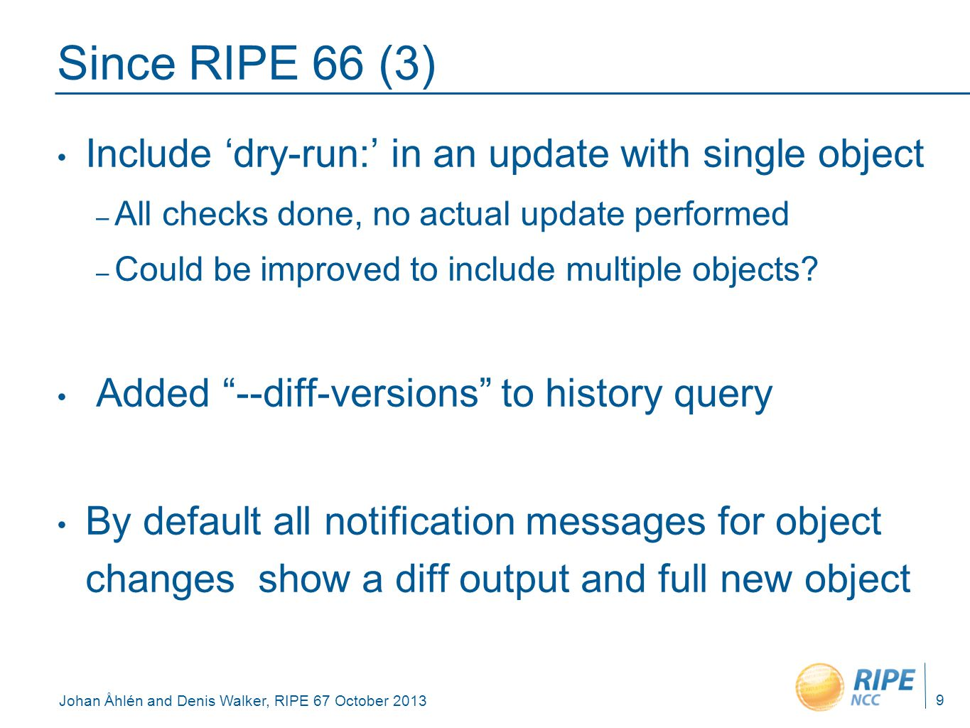 Johan Åhlén and Denis Walker, RIPE 67 October 2013 Since RIPE 66 (3) Include 'dry-run:' in an update with single object – All checks done, no actual u