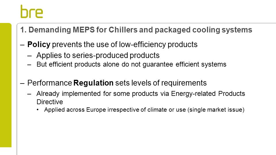 1. Demanding MEPS for Chillers and packaged cooling systems –Policy prevents the use of low-efficiency products –Applies to series-produced products –