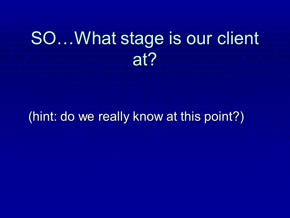 SO…What stage is our client at? (hint: do we really know at this point?)