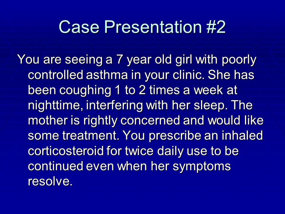 Case Presentation #2 You are seeing a 7 year old girl with poorly controlled asthma in your clinic.