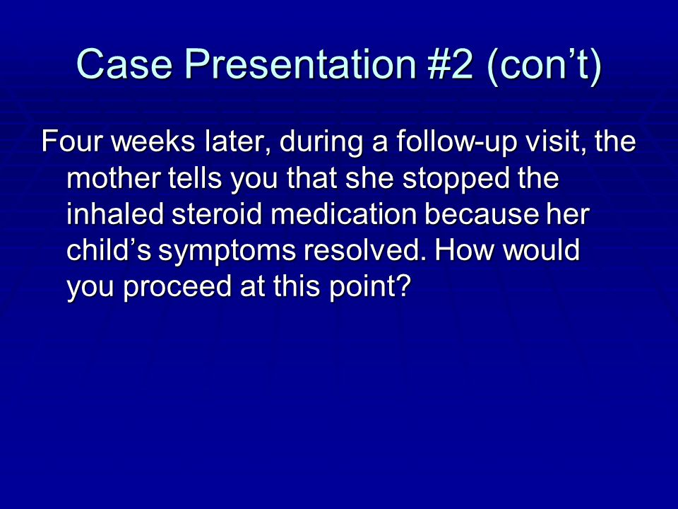 Case Presentation #2 (con't) Four weeks later, during a follow-up visit, the mother tells you that she stopped the inhaled steroid medication because her child's symptoms resolved.