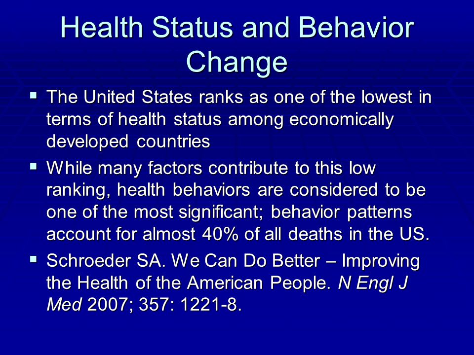 Health Status and Behavior Change  The United States ranks as one of the lowest in terms of health status among economically developed countries  While many factors contribute to this low ranking, health behaviors are considered to be one of the most significant; behavior patterns account for almost 40% of all deaths in the US.