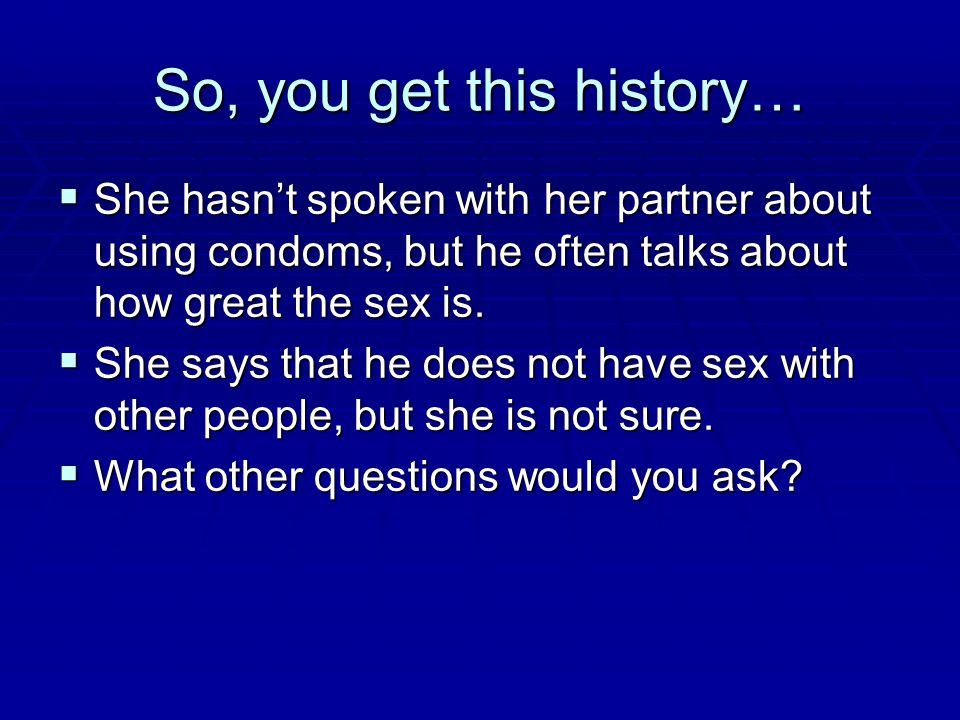 So, you get this history…  She hasn't spoken with her partner about using condoms, but he often talks about how great the sex is.