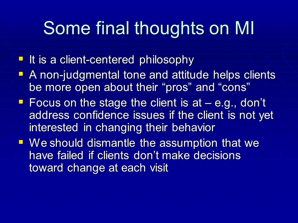 Some final thoughts on MI  It is a client-centered philosophy  A non-judgmental tone and attitude helps clients be more open about their pros and cons  Focus on the stage the client is at – e.g., don't address confidence issues if the client is not yet interested in changing their behavior  We should dismantle the assumption that we have failed if clients don't make decisions toward change at each visit