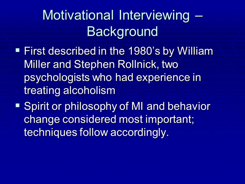 Motivational Interviewing – Background  First described in the 1980's by William Miller and Stephen Rollnick, two psychologists who had experience in treating alcoholism  Spirit or philosophy of MI and behavior change considered most important; techniques follow accordingly.