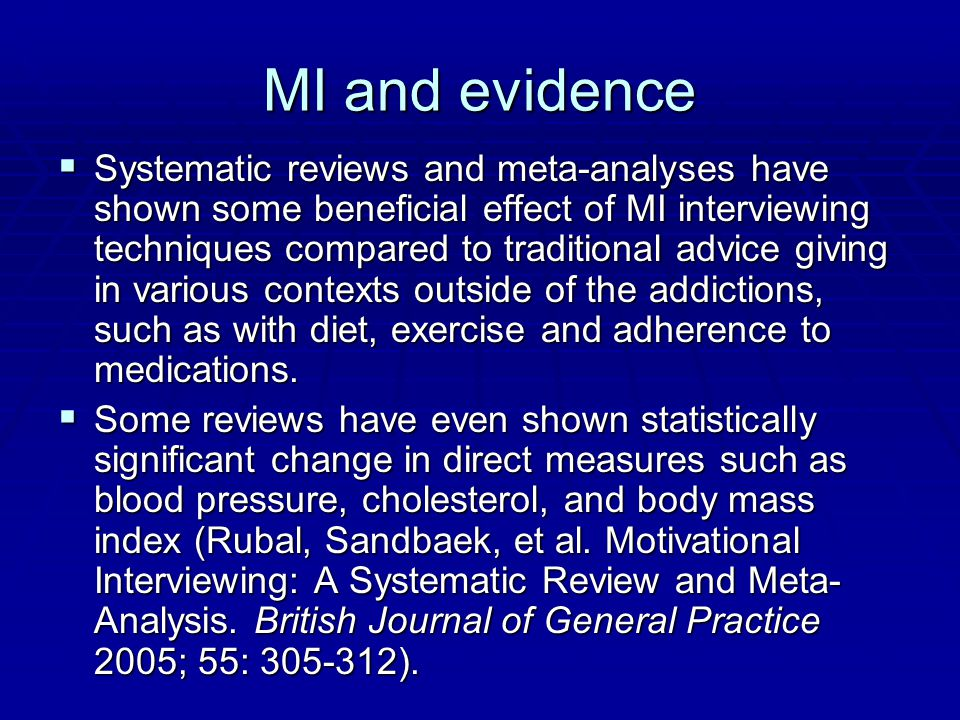 MI and evidence  Systematic reviews and meta-analyses have shown some beneficial effect of MI interviewing techniques compared to traditional advice giving in various contexts outside of the addictions, such as with diet, exercise and adherence to medications.