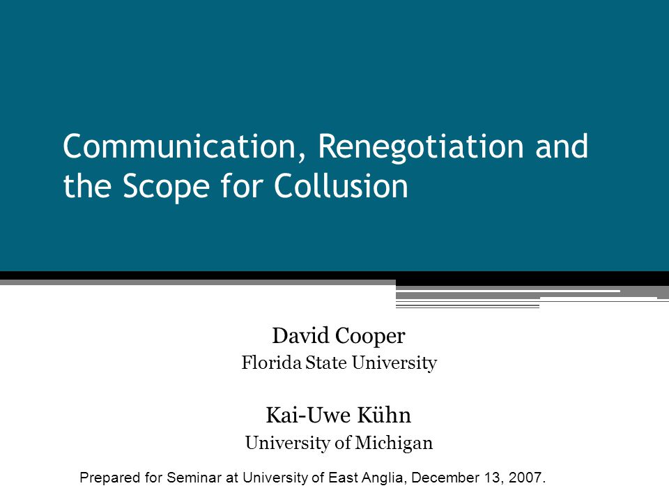Communication, Renegotiation and the Scope for Collusion David Cooper Florida State University Kai-Uwe Kühn University of Michigan Prepared for Seminar at University of East Anglia, December 13, 2007.