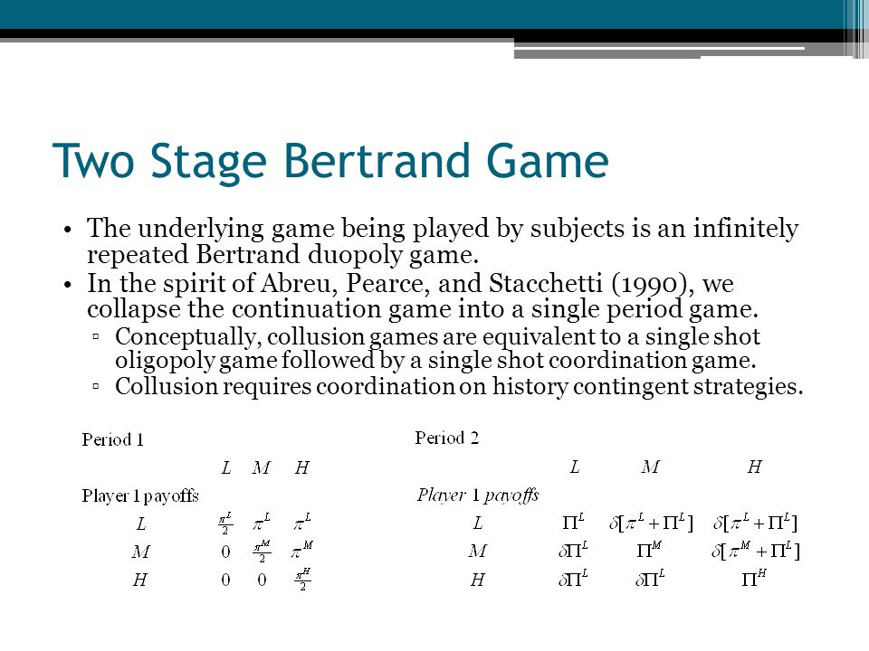 Two Stage Bertrand Game To implement the game, we chose parameters such that collusion at high prices can only be supported using the harshest possible punishment (coordination on low prices) and that coordination at (M,M) is the risk dominant equilibrium in the second period.