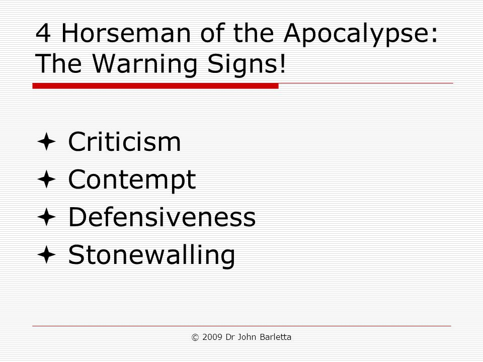 © 2009 Dr John Barletta 4 Horseman of the Apocalypse: The Warning Signs!  Criticism  Contempt  Defensiveness  Stonewalling