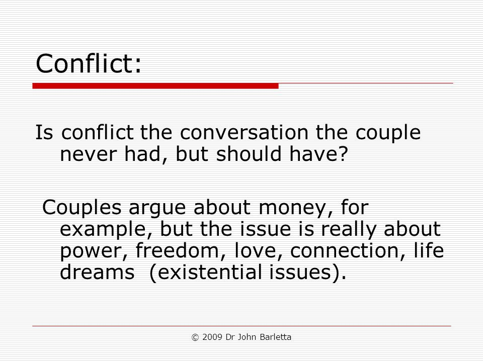 © 2009 Dr John Barletta Conflict: Is conflict the conversation the couple never had, but should have? Couples argue about money, for example, but the
