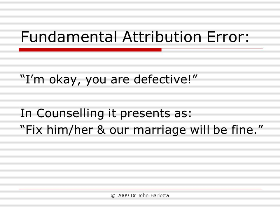 "© 2009 Dr John Barletta Fundamental Attribution Error: ""I'm okay, you are defective!"" In Counselling it presents as: ""Fix him/her & our marriage will"