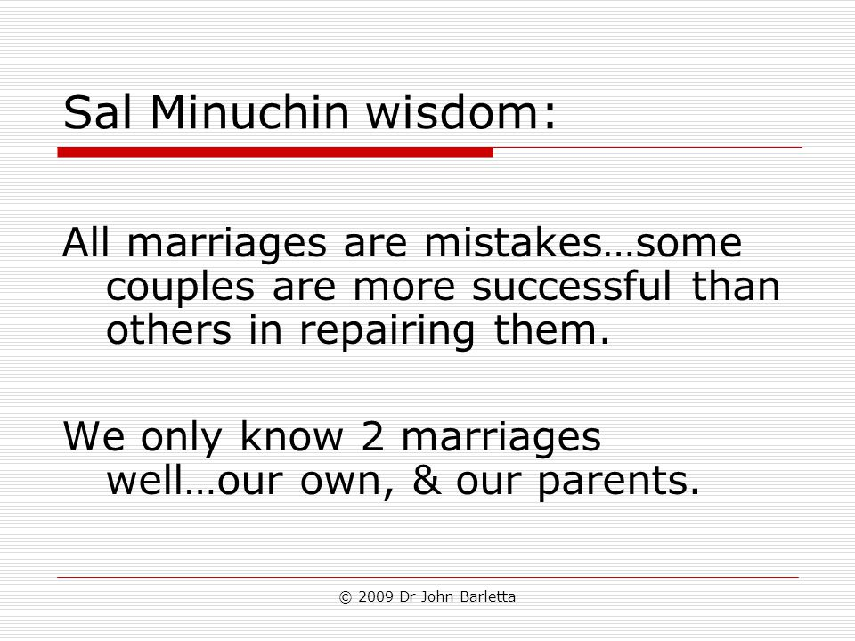 © 2009 Dr John Barletta Sal Minuchin wisdom: All marriages are mistakes…some couples are more successful than others in repairing them. We only know 2