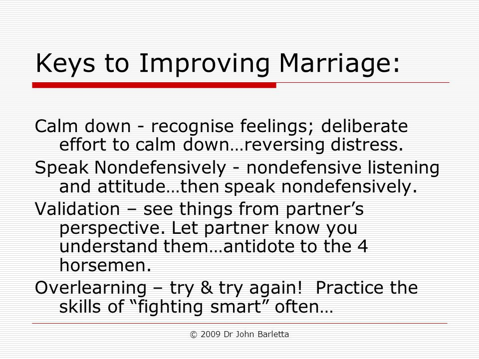 © 2009 Dr John Barletta Keys to Improving Marriage: Calm down - recognise feelings; deliberate effort to calm down…reversing distress. Speak Nondefens