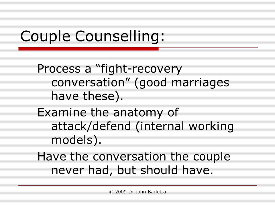 "© 2009 Dr John Barletta Couple Counselling: Process a ""fight-recovery conversation"" (good marriages have these). Examine the anatomy of attack/defend"