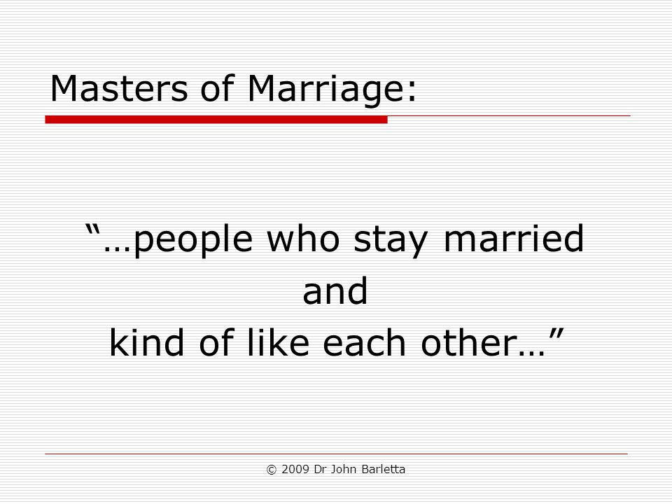 "© 2009 Dr John Barletta Masters of Marriage: ""…people who stay married and kind of like each other…"""