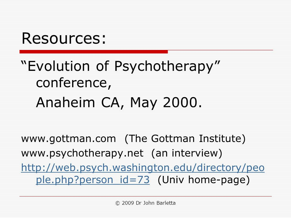 "© 2009 Dr John Barletta Resources: ""Evolution of Psychotherapy"" conference, Anaheim CA, May 2000. www.gottman.com (The Gottman Institute) www.psychoth"