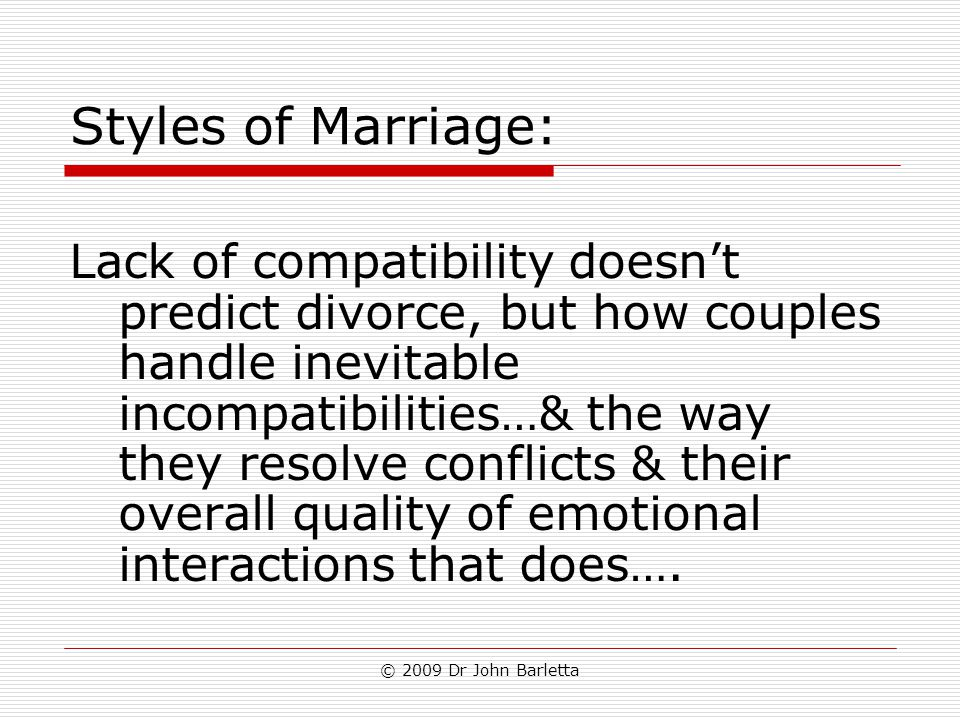 © 2009 Dr John Barletta Styles of Marriage: Lack of compatibility doesn't predict divorce, but how couples handle inevitable incompatibilities…& the w
