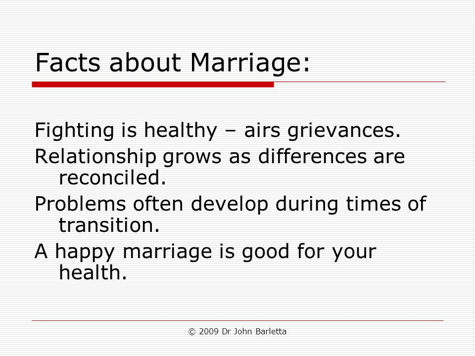 © 2009 Dr John Barletta Facts about Marriage: Fighting is healthy – airs grievances. Relationship grows as differences are reconciled. Problems often