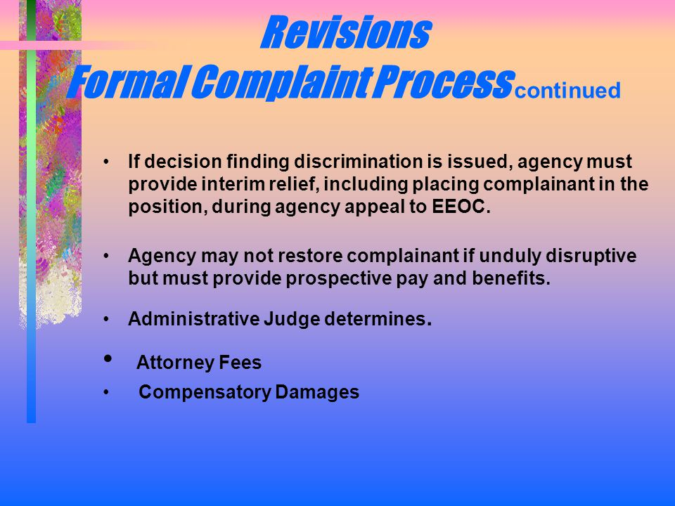 Revisions Formal Complaint Process continued If decision finding discrimination is issued, agency must provide interim relief, including placing complainant in the position, during agency appeal to EEOC.