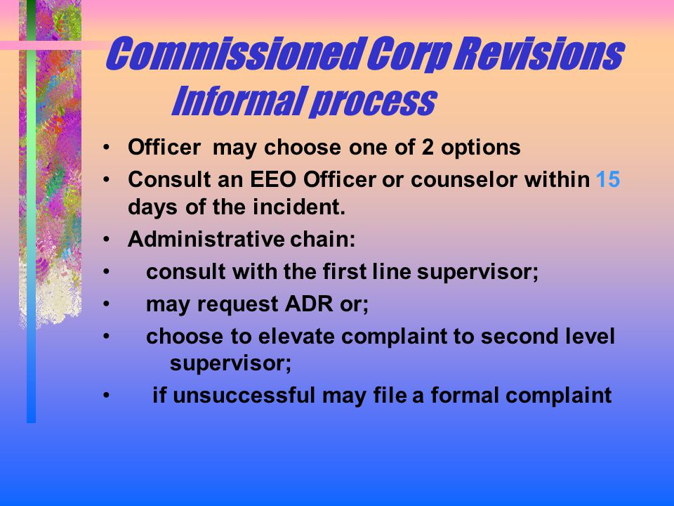 Commissioned Corp Revisions Informal process Officer may choose one of 2 options Consult an EEO Officer or counselor within 15 days of the incident.