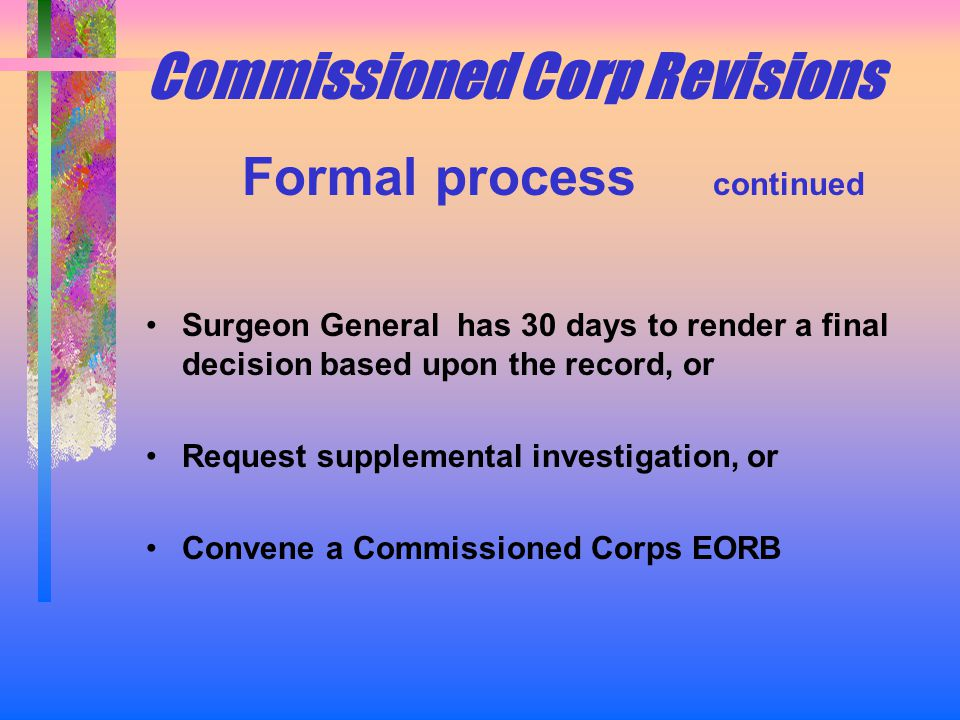 Commissioned Corp Revisions Formal process continued Surgeon General has 30 days to render a final decision based upon the record, or Request supplemental investigation, or Convene a Commissioned Corps EORB