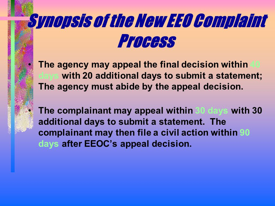 Synopsis of the New EEO Complaint Process The agency may appeal the final decision within 40 days with 20 additional days to submit a statement; The agency must abide by the appeal decision.