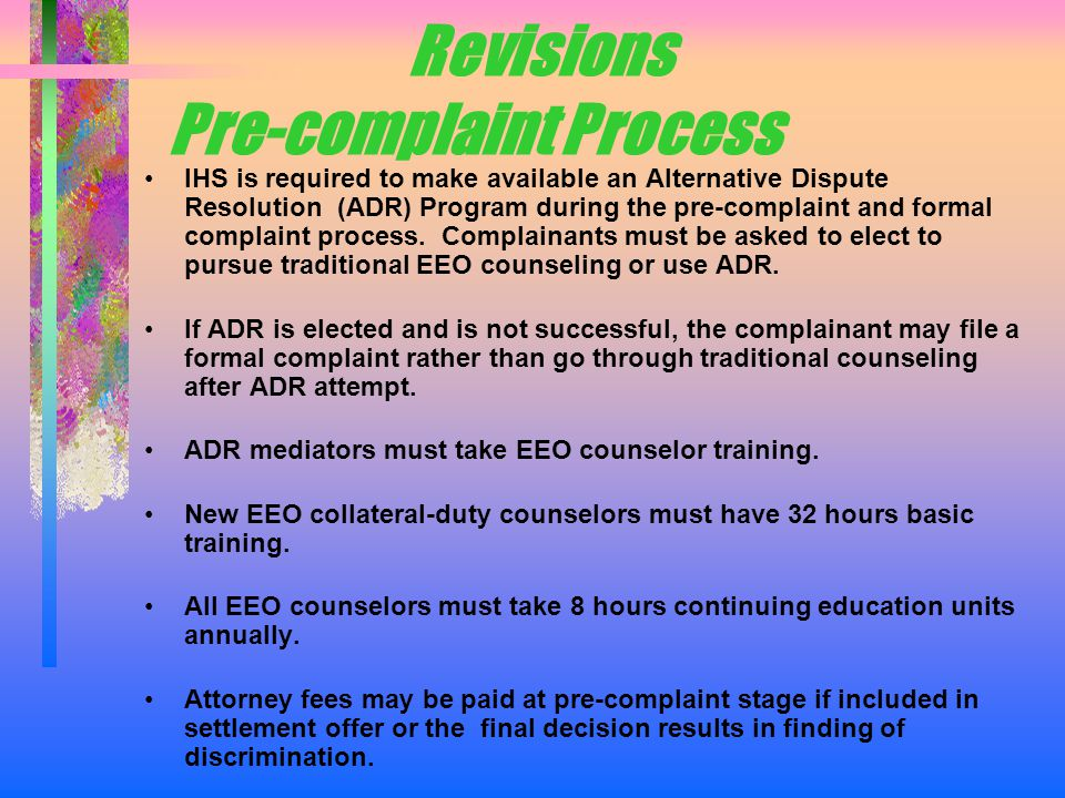 Revisions Pre-complaint Process IHS is required to make available an Alternative Dispute Resolution (ADR) Program during the pre-complaint and formal complaint process.