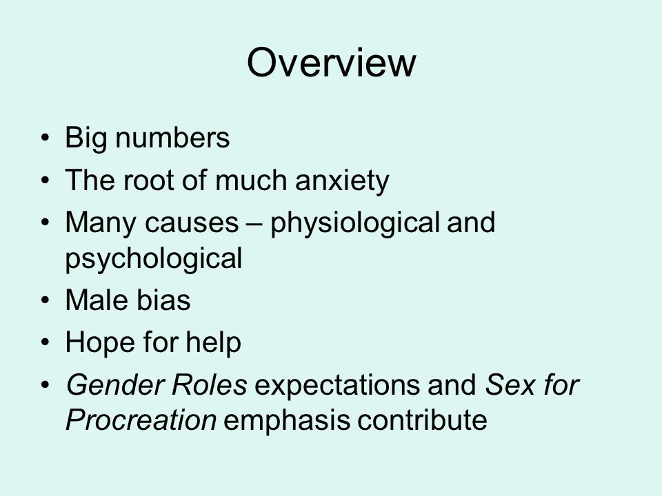 Overview Big numbers The root of much anxiety Many causes – physiological and psychological Male bias Hope for help Gender Roles expectations and Sex for Procreation emphasis contribute