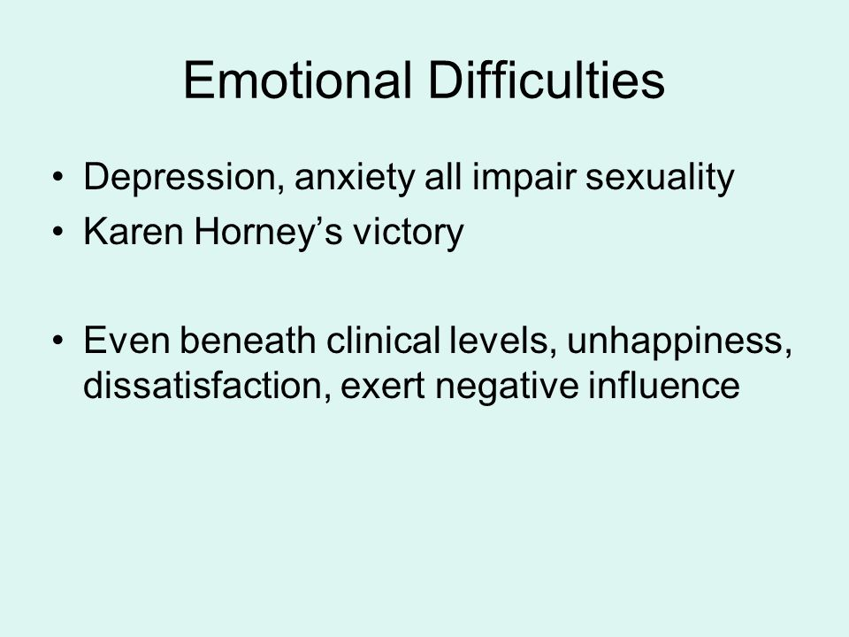 Emotional Difficulties Depression, anxiety all impair sexuality Karen Horney's victory Even beneath clinical levels, unhappiness, dissatisfaction, exert negative influence